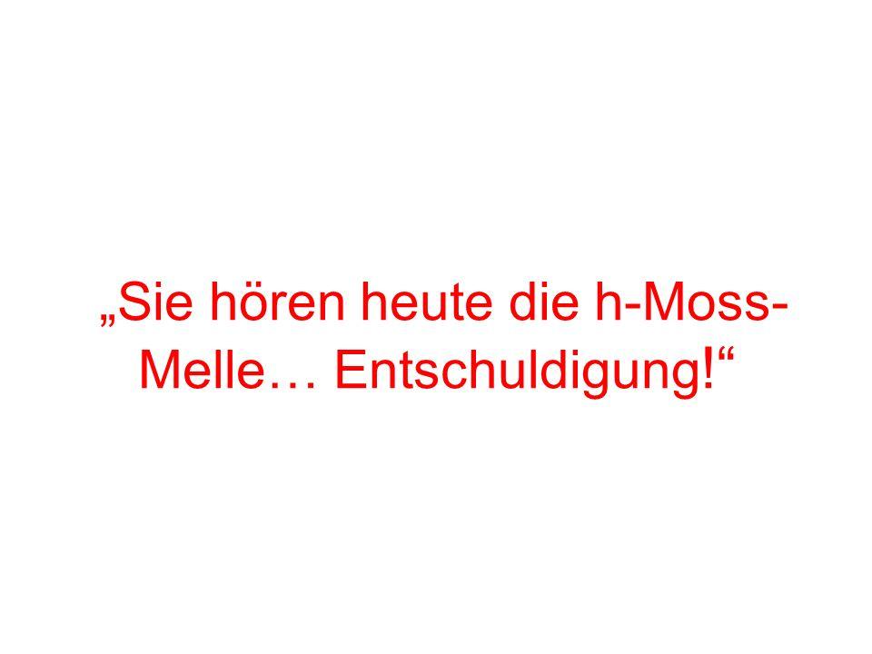 Sie hören heute die h-Moss- Melle… Entschuldigung !