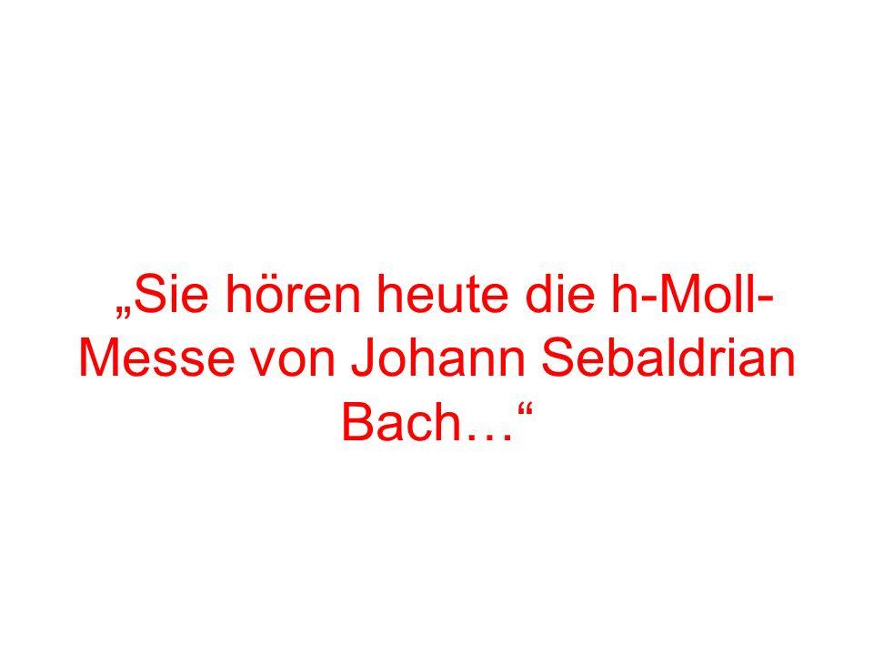 Sie hören heute die h-Moll- Messe von Johann Sebaldrian Bach…