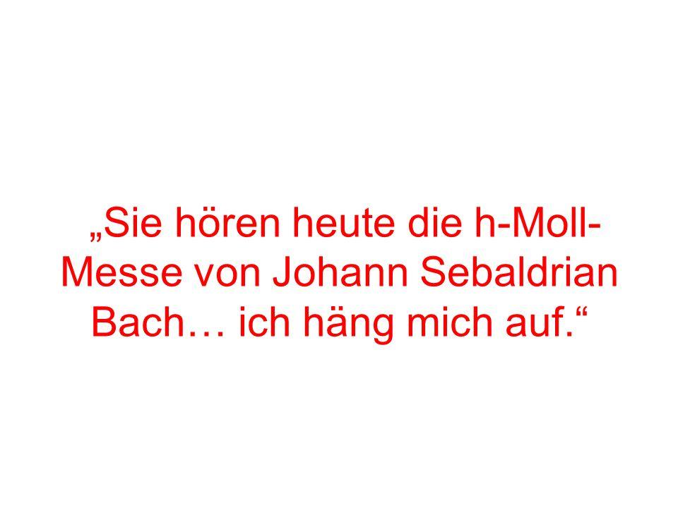 Sie hören heute die h-Moll- Messe von Johann Sebaldrian Bach… ich häng mich auf.
