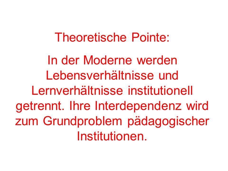 Theoretische Pointe: In der Moderne werden Lebensverhältnisse und Lernverhältnisse institutionell getrennt. Ihre Interdependenz wird zum Grundproblem