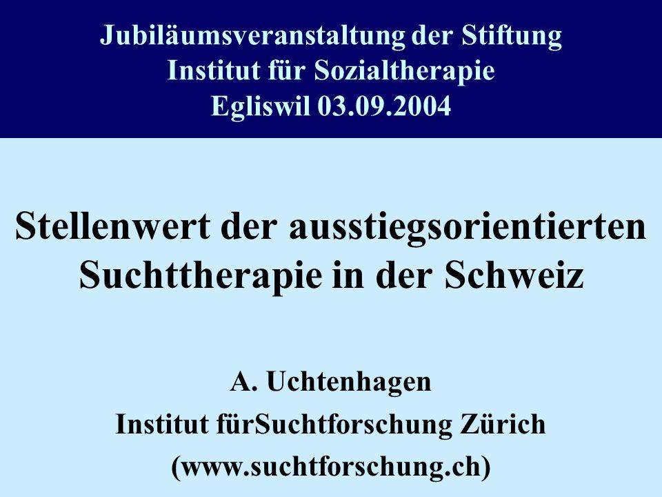 Jubiläumsveranstaltung der Stiftung Institut für Sozialtherapie Egliswil 03.09.2004 Stellenwert der ausstiegsorientierten Suchttherapie in der Schweiz A.