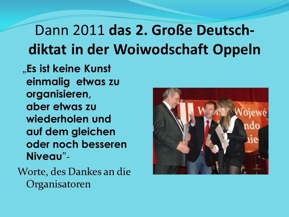 Dann 2011 das 2. Große Deutsch- diktat in der Woiwodschaft Oppeln Es ist keine Kunst einmalig etwas zu organisieren, aber etwas zu wiederholen und auf