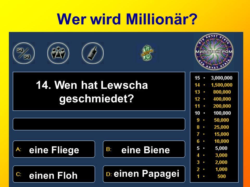 Wer wird Millionär? 14. Wen hat Lewscha geschmiedet? eine Fliegeeine Biene einen Floh einen Papagei