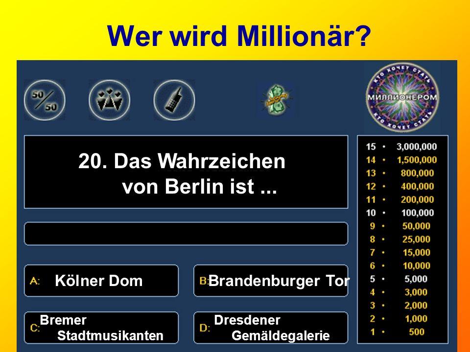 Wer wird Millionär? 20. Das Wahrzeichen von Berlin ist... Kölner DomBrandenburger Tor Bremer Stadtmusikanten Dresdener Gemäldegalerie