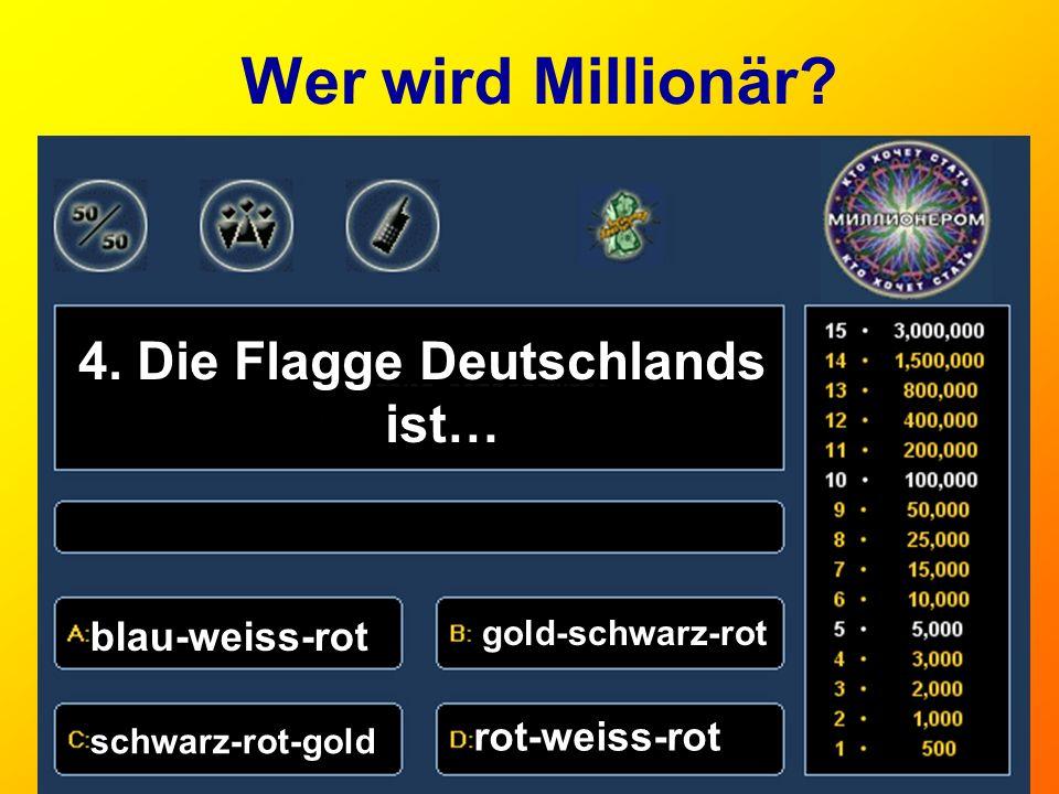 Wer wird Millionär? 4. Die Flagge Deutschlands ist… blau-weiss-rot gold-schwarz-rot schwarz-rot-gold rot-weiss-rot