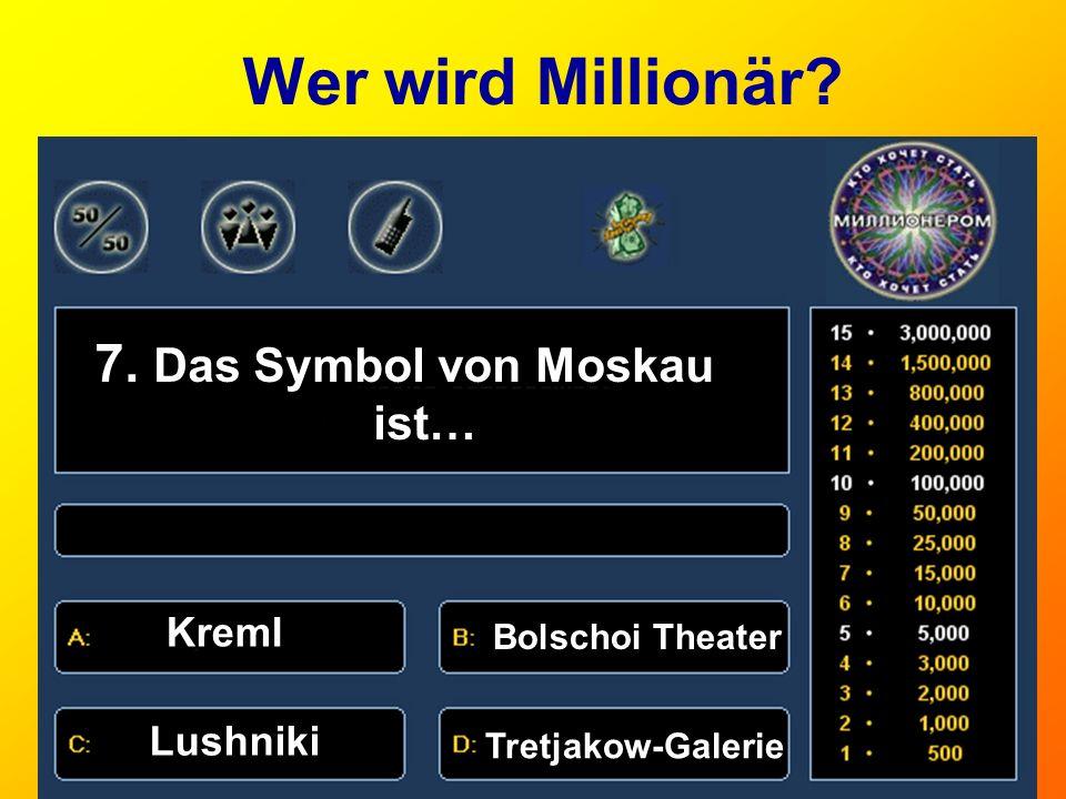 Wer wird Millionär? 7. Das Symbol von Moskau ist… Kreml Bolschoi Theater a)Gute Nacht! Lushniki Tretjakow-Galerie