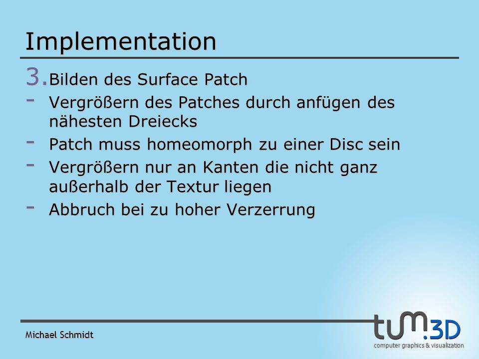 computer graphics & visualization Michael Schmidt Implementation 3. Bilden des Surface Patch - Vergrößern des Patches durch anfügen des nähesten Dreie