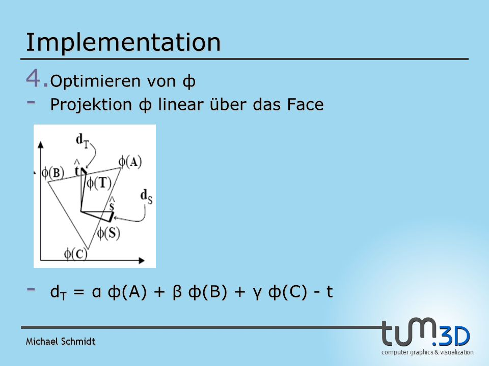 computer graphics & visualization Michael Schmidt Implementation 4. Optimieren von ф - Projektion ф linear über das Face - d T = α ф(A) + β ф(B) + γ ф