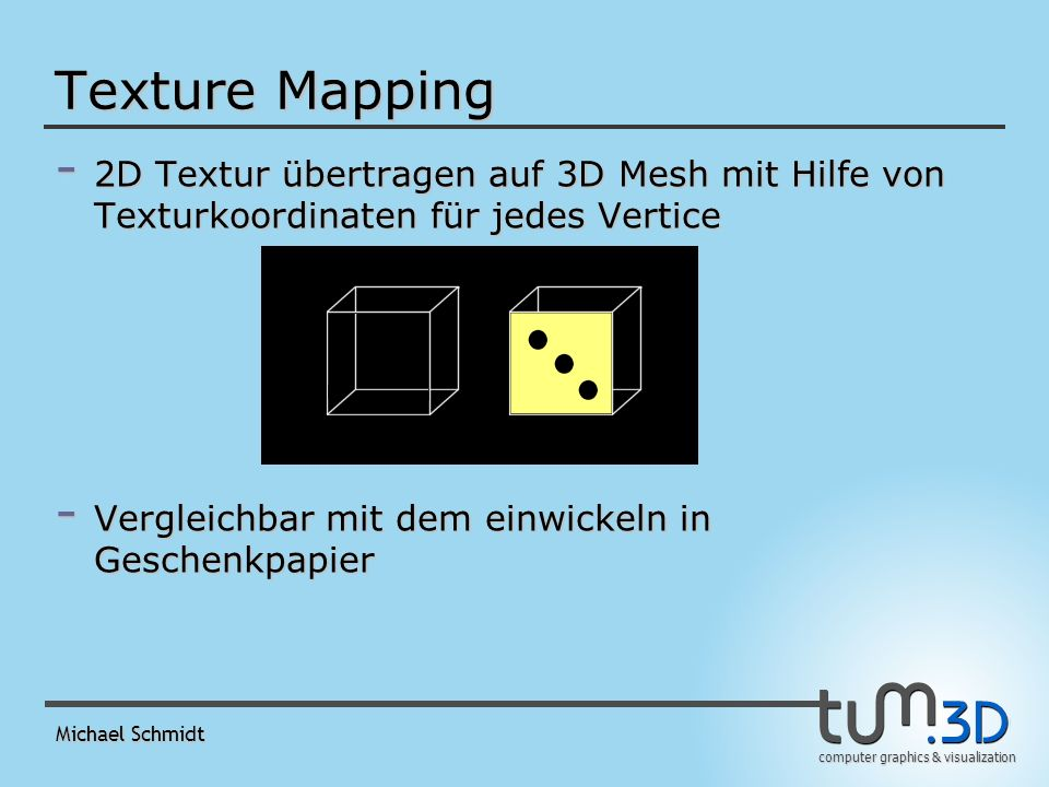 computer graphics & visualization Michael Schmidt Texture Mapping - Unebene Meshes sind schwer einzupacken - Problem: einheitliche Parametrisierung ist schwer zu berechnen - Idee: mehrere Parametrisierungen für kleine Stücke und diese danach zusammenfügen