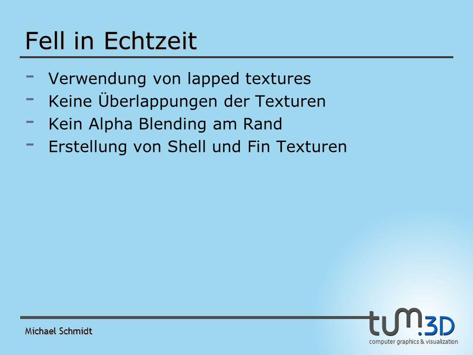 computer graphics & visualization Michael Schmidt Fell in Echtzeit - - Verwendung von lapped textures - - Keine Überlappungen der Texturen - - Kein Alpha Blending am Rand - - Erstellung von Shell und Fin Texturen