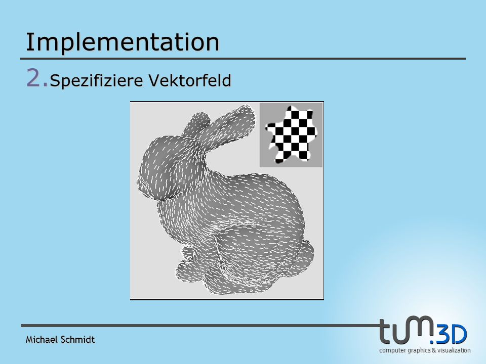 computer graphics & visualization Michael Schmidt Implementation 2. Spezifiziere Vektorfeld