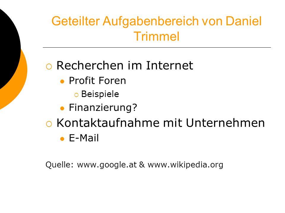 Geteilter Aufgabenbereich von Daniel Trimmel Recherchen im Internet Profit Foren Beispiele Finanzierung? Kontaktaufnahme mit Unternehmen E-Mail Quelle