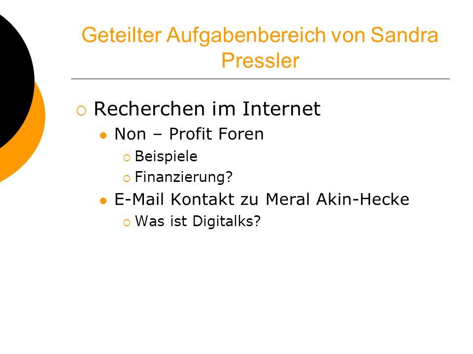 Geteilter Aufgabenbereich von Sandra Pressler Recherchen im Internet Non – Profit Foren Beispiele Finanzierung? E-Mail Kontakt zu Meral Akin-Hecke Was