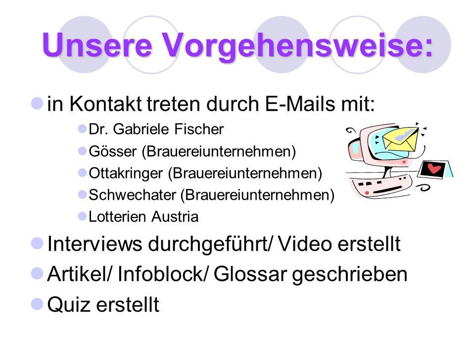 Unsere Vorgehensweise: in Kontakt treten durch E-Mails mit: Dr. Gabriele Fischer Gösser (Brauereiunternehmen) Ottakringer (Brauereiunternehmen) Schwec