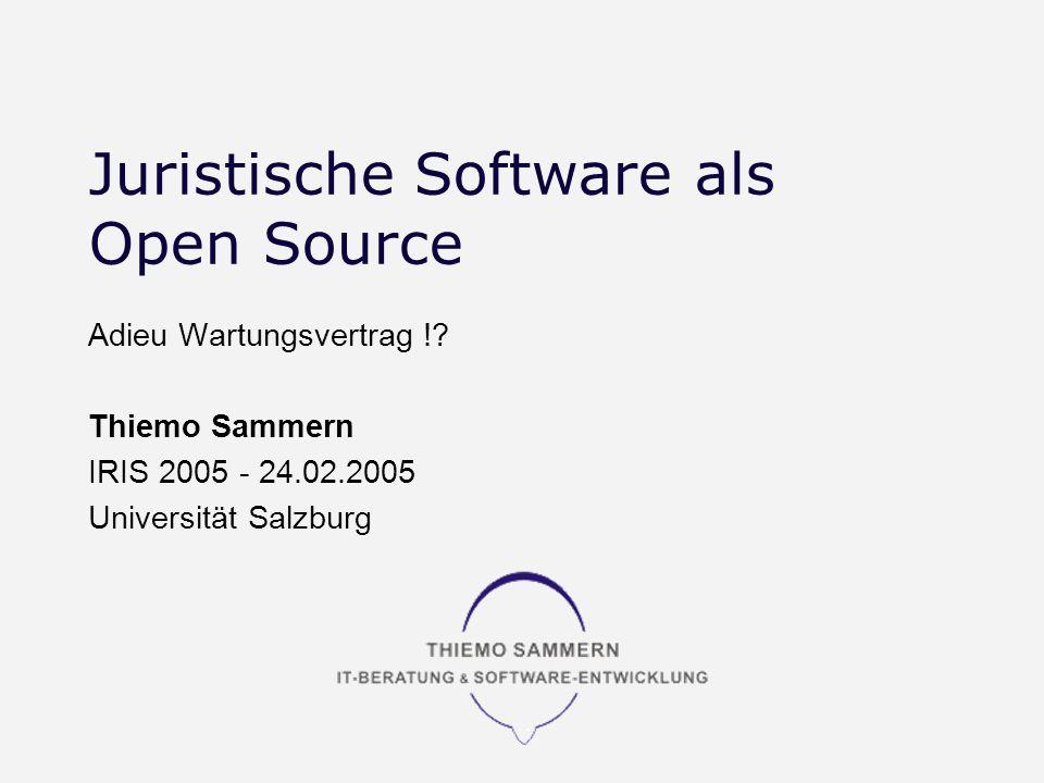 Juristische Software als Open Source Adieu Wartungsvertrag !? Thiemo Sammern IRIS 2005 - 24.02.2005 Universität Salzburg