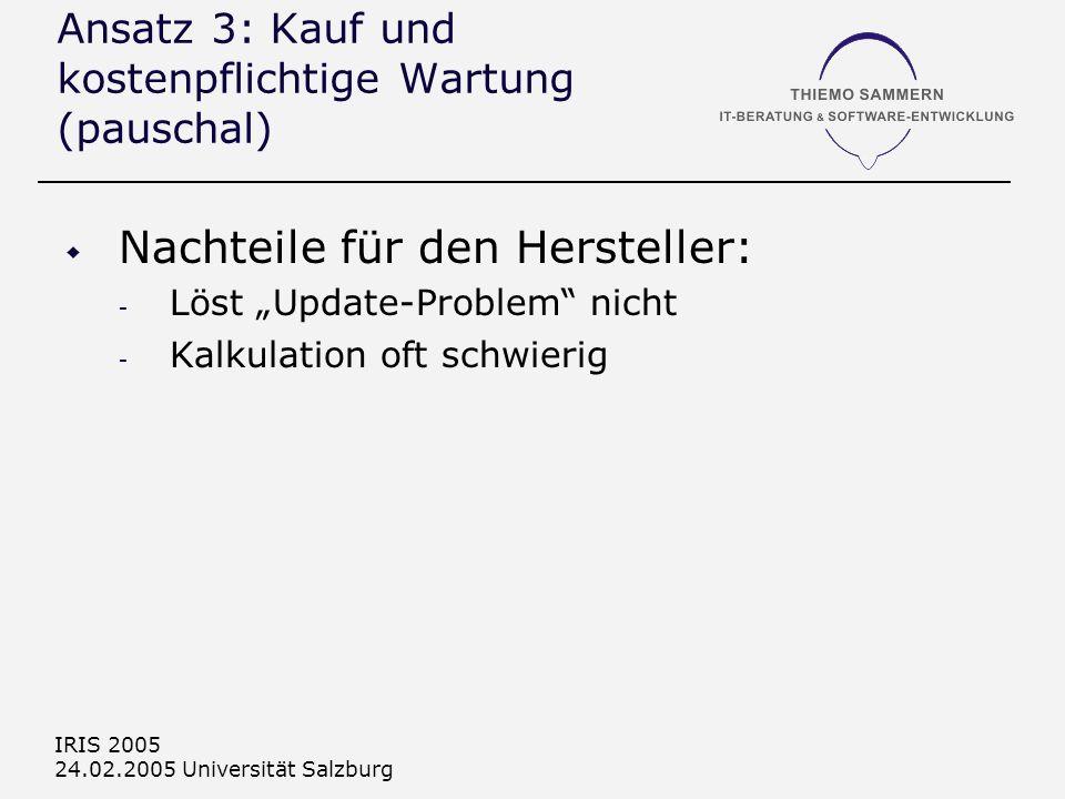 IRIS 2005 24.02.2005 Universität Salzburg Ansatz 3: Kauf und kostenpflichtige Wartung (pauschal) Nachteile für den Hersteller: - Löst Update-Problem n
