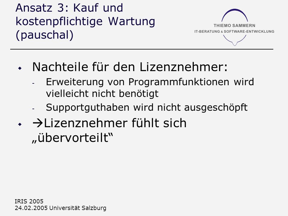 IRIS 2005 24.02.2005 Universität Salzburg Ansatz 3: Kauf und kostenpflichtige Wartung (pauschal) Nachteile für den Lizenznehmer: - Erweiterung von Programmfunktionen wird vielleicht nicht benötigt - Supportguthaben wird nicht ausgeschöpft Lizenznehmer fühlt sich übervorteilt