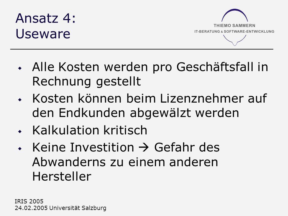 IRIS 2005 24.02.2005 Universität Salzburg Ansatz 4: Useware Alle Kosten werden pro Geschäftsfall in Rechnung gestellt Kosten können beim Lizenznehmer auf den Endkunden abgewälzt werden Kalkulation kritisch Keine Investition Gefahr des Abwanderns zu einem anderen Hersteller
