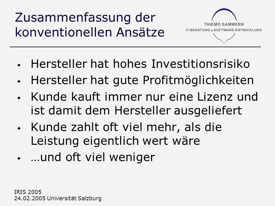 IRIS 2005 24.02.2005 Universität Salzburg Zusammenfassung der konventionellen Ansätze Hersteller hat hohes Investitionsrisiko Hersteller hat gute Profitmöglichkeiten Kunde kauft immer nur eine Lizenz und ist damit dem Hersteller ausgeliefert Kunde zahlt oft viel mehr, als die Leistung eigentlich wert wäre …und oft viel weniger