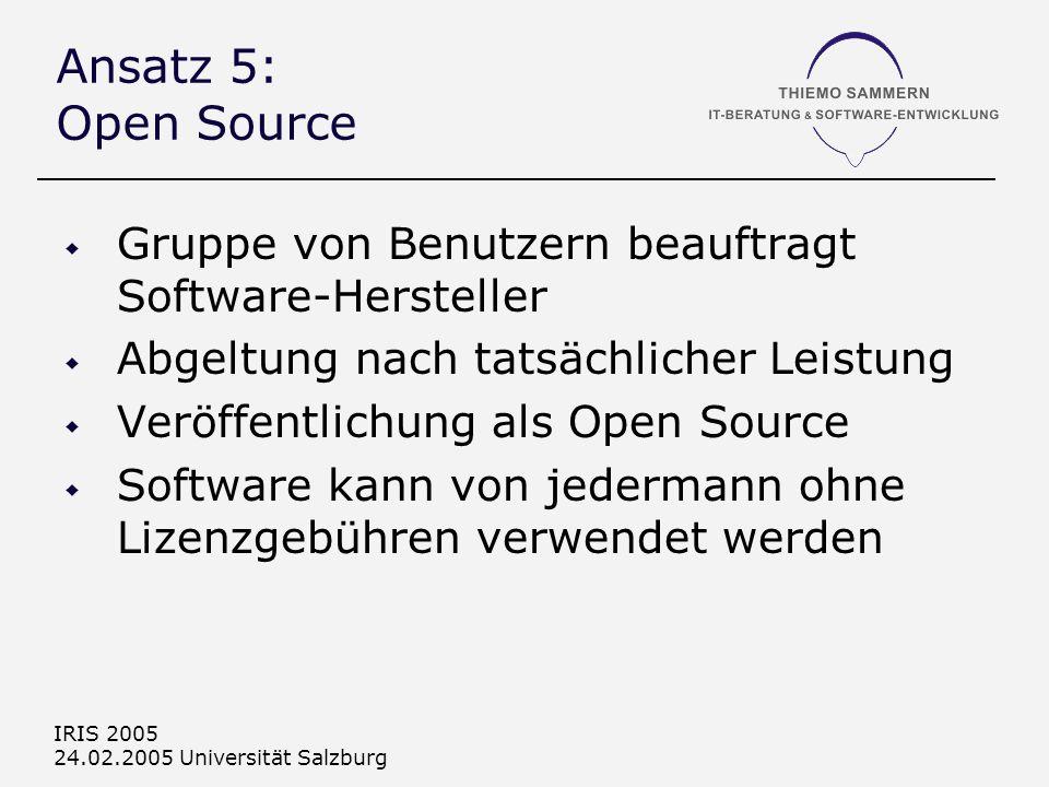 IRIS 2005 24.02.2005 Universität Salzburg Ansatz 5: Open Source Gruppe von Benutzern beauftragt Software-Hersteller Abgeltung nach tatsächlicher Leistung Veröffentlichung als Open Source Software kann von jedermann ohne Lizenzgebühren verwendet werden