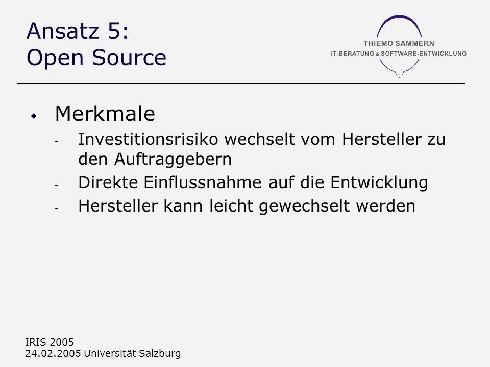 IRIS 2005 24.02.2005 Universität Salzburg Ansatz 5: Open Source Merkmale - Investitionsrisiko wechselt vom Hersteller zu den Auftraggebern - Direkte Einflussnahme auf die Entwicklung - Hersteller kann leicht gewechselt werden