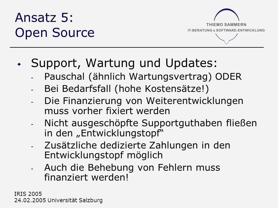 IRIS 2005 24.02.2005 Universität Salzburg Ansatz 5: Open Source Support, Wartung und Updates: - Pauschal (ähnlich Wartungsvertrag) ODER - Bei Bedarfsfall (hohe Kostensätze!) - Die Finanzierung von Weiterentwicklungen muss vorher fixiert werden - Nicht ausgeschöpfte Supportguthaben fließen in den Entwicklungstopf - Zusätzliche dedizierte Zahlungen in den Entwicklungstopf möglich - Auch die Behebung von Fehlern muss finanziert werden!