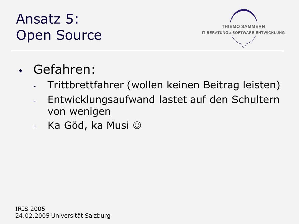 IRIS 2005 24.02.2005 Universität Salzburg Ansatz 5: Open Source Gefahren: - Trittbrettfahrer (wollen keinen Beitrag leisten) - Entwicklungsaufwand lastet auf den Schultern von wenigen - Ka Göd, ka Musi