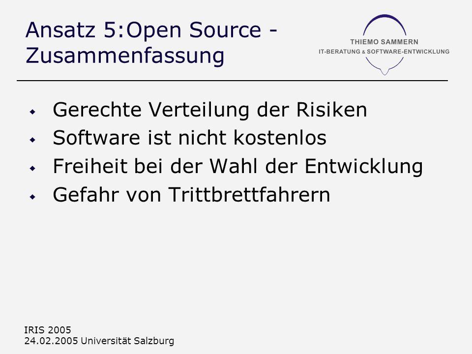 IRIS 2005 24.02.2005 Universität Salzburg Ansatz 5:Open Source - Zusammenfassung Gerechte Verteilung der Risiken Software ist nicht kostenlos Freiheit bei der Wahl der Entwicklung Gefahr von Trittbrettfahrern