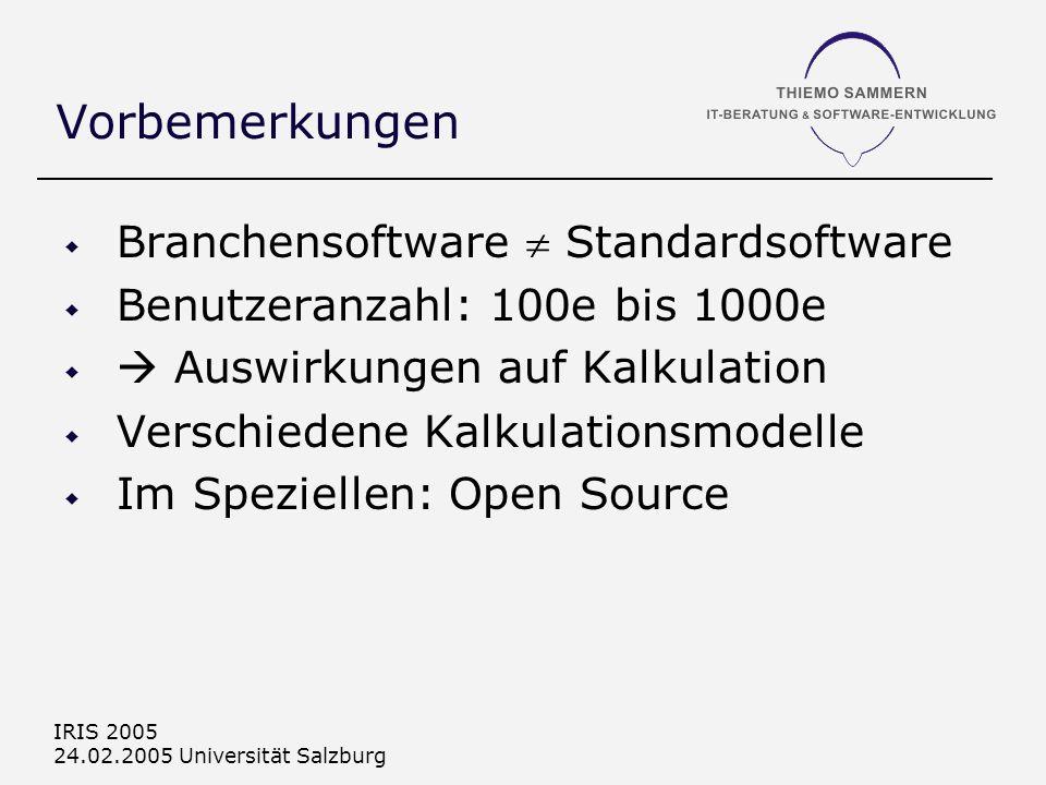IRIS 2005 24.02.2005 Universität Salzburg Vorbemerkungen Branchensoftware Standardsoftware Benutzeranzahl: 100e bis 1000e Auswirkungen auf Kalkulation Verschiedene Kalkulationsmodelle Im Speziellen: Open Source