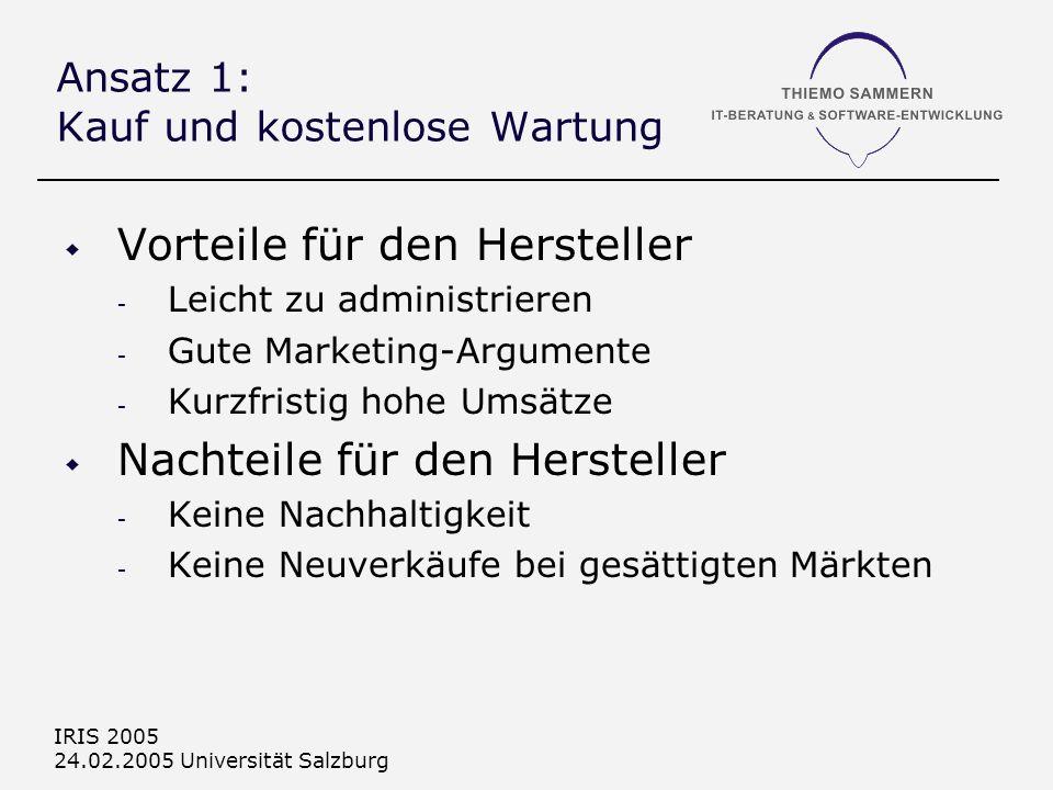 IRIS 2005 24.02.2005 Universität Salzburg Ansatz 1: Kauf und kostenlose Wartung Vorteile für den Hersteller - Leicht zu administrieren - Gute Marketing-Argumente - Kurzfristig hohe Umsätze Nachteile für den Hersteller - Keine Nachhaltigkeit - Keine Neuverkäufe bei gesättigten Märkten