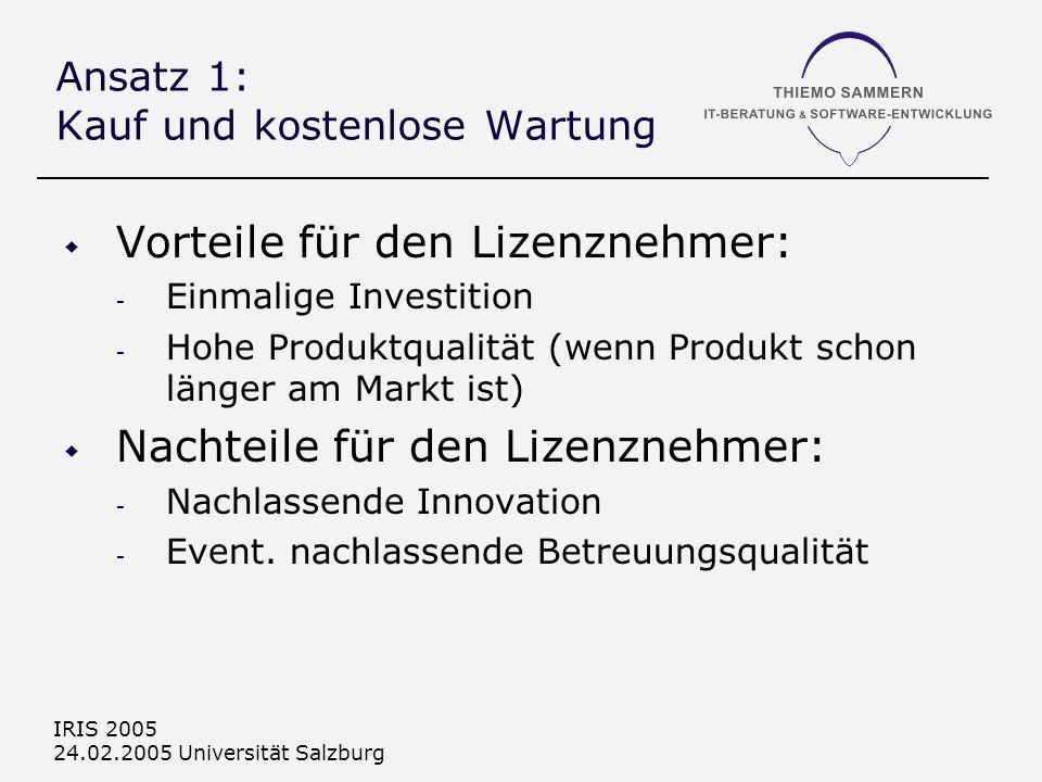 IRIS 2005 24.02.2005 Universität Salzburg Ansatz 1: Kauf und kostenlose Wartung Vorteile für den Lizenznehmer: - Einmalige Investition - Hohe Produktqualität (wenn Produkt schon länger am Markt ist) Nachteile für den Lizenznehmer: - Nachlassende Innovation - Event.