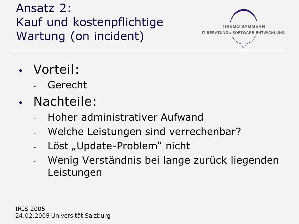 IRIS 2005 24.02.2005 Universität Salzburg Ansatz 2: Kauf und kostenpflichtige Wartung (on incident) Vorteil: - Gerecht Nachteile: - Hoher administrativer Aufwand - Welche Leistungen sind verrechenbar.