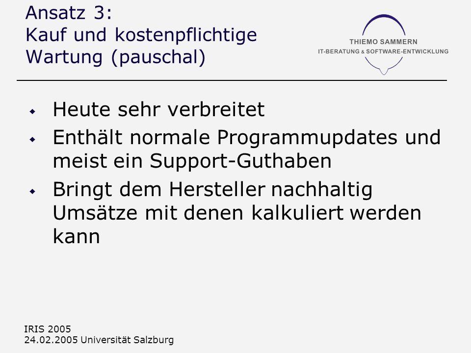 IRIS 2005 24.02.2005 Universität Salzburg Ansatz 3: Kauf und kostenpflichtige Wartung (pauschal) Heute sehr verbreitet Enthält normale Programmupdates und meist ein Support-Guthaben Bringt dem Hersteller nachhaltig Umsätze mit denen kalkuliert werden kann