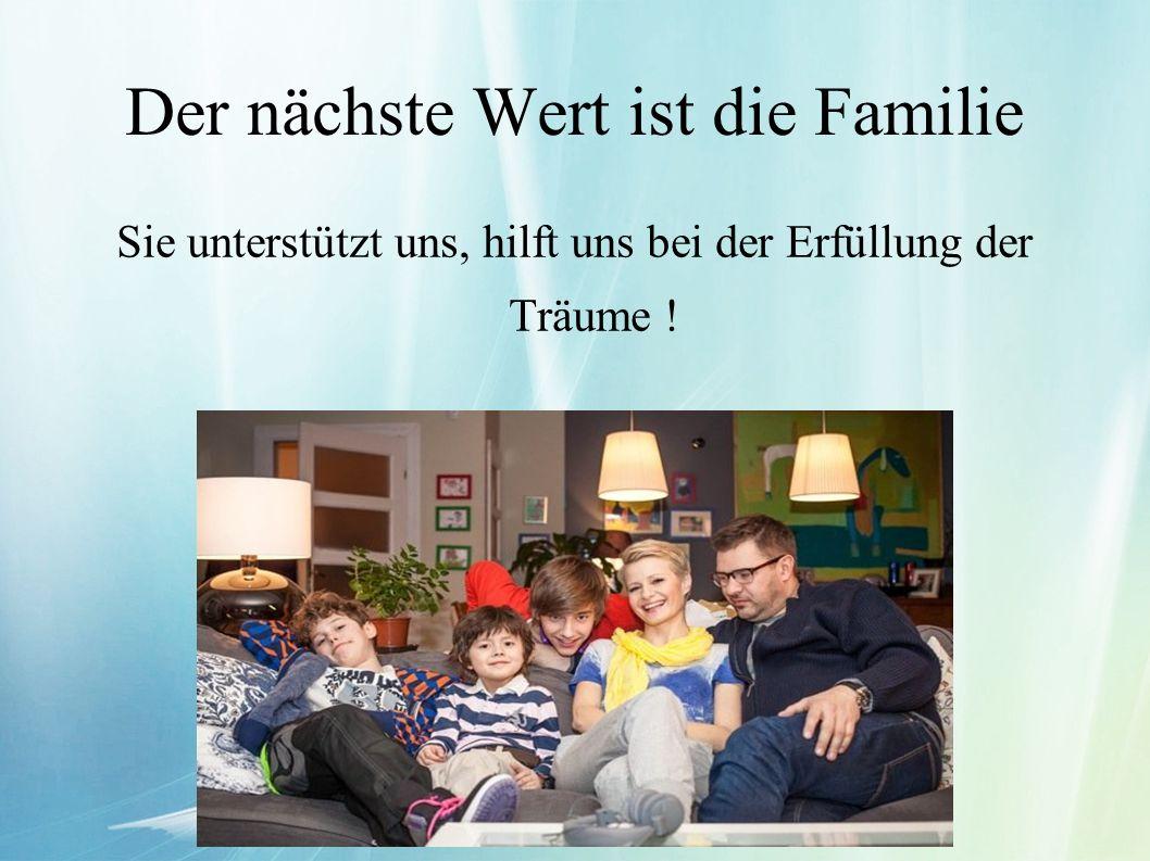 Der nächste Wert ist die Familie Sie unterstützt uns, hilft uns bei der Erfüllung der Träume !