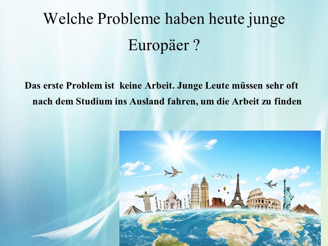 Welche Probleme haben heute junge Europäer ? Das erste Problem ist keine Arbeit. Junge Leute müssen sehr oft nach dem Studium ins Ausland fahren, um d