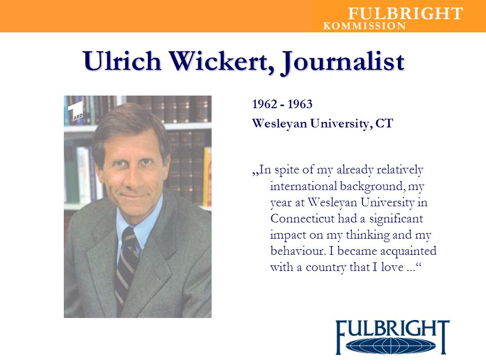 Ulrich Wickert, Journalist Wesleyan University, CT In spite of my already relatively international background, my year at Wesleyan University in Connecticut had a significant impact on my thinking and my behaviour.