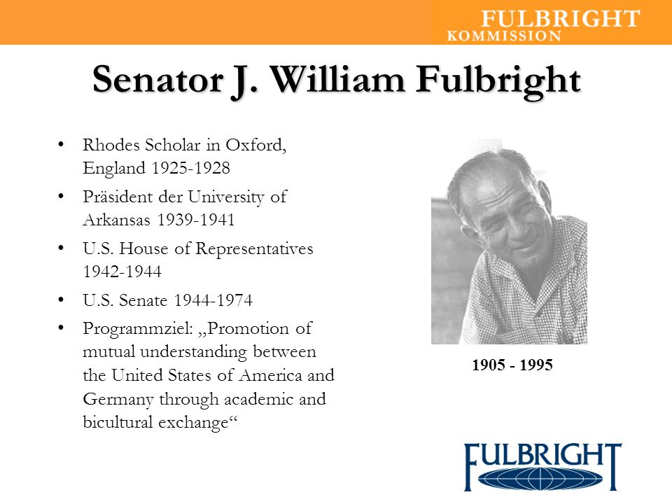 Senator J. William Fulbright Rhodes Scholar in Oxford, England 1925-1928 Präsident der University of Arkansas 1939-1941 U.S. House of Representatives