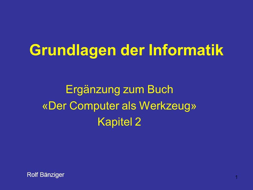 1 Grundlagen der Informatik Ergänzung zum Buch «Der Computer als Werkzeug» Kapitel 2 Rolf Bänziger