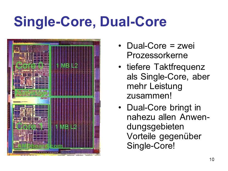 10 Single-Core, Dual-Core Dual-Core = zwei Prozessorkerne tiefere Taktfrequenz als Single-Core, aber mehr Leistung zusammen! Dual-Core bringt in nahez