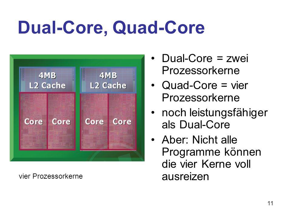 11 Dual-Core, Quad-Core Dual-Core = zwei Prozessorkerne Quad-Core = vier Prozessorkerne noch leistungsfähiger als Dual-Core Aber: Nicht alle Programme können die vier Kerne voll ausreizen vier Prozessorkerne