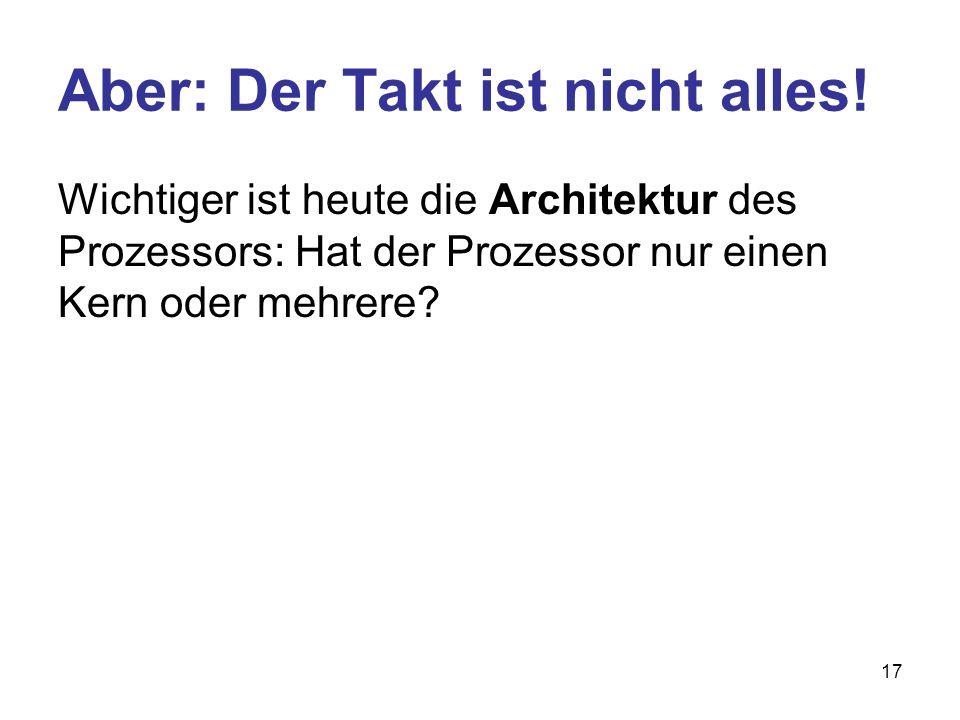 17 Aber: Der Takt ist nicht alles! Wichtiger ist heute die Architektur des Prozessors: Hat der Prozessor nur einen Kern oder mehrere?