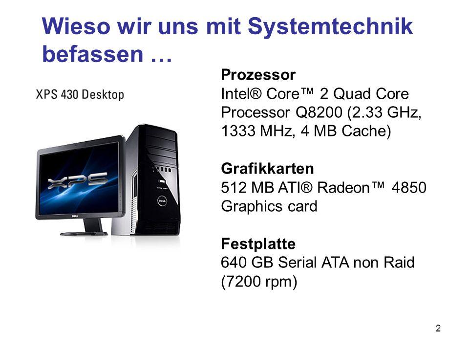 2 Wieso wir uns mit Systemtechnik befassen … Prozessor Intel® Core 2 Quad Core Processor Q8200 (2.33 GHz, 1333 MHz, 4 MB Cache) Grafikkarten 512 MB AT