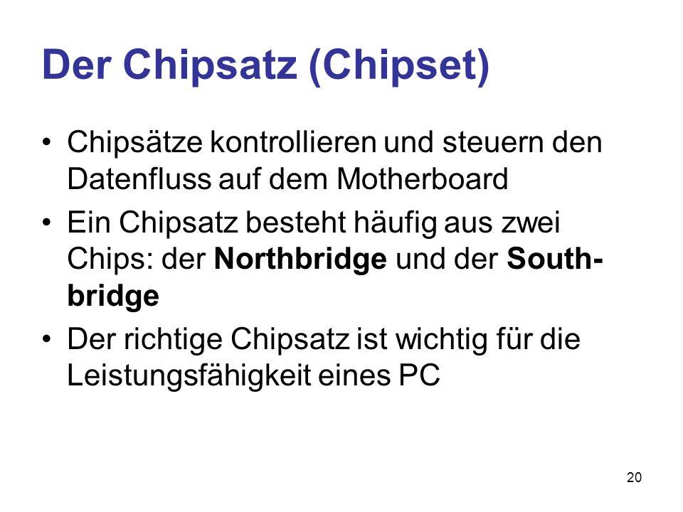 20 Der Chipsatz (Chipset) Chipsätze kontrollieren und steuern den Datenfluss auf dem Motherboard Ein Chipsatz besteht häufig aus zwei Chips: der North