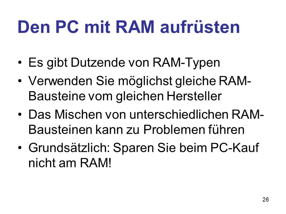 26 Den PC mit RAM aufrüsten Es gibt Dutzende von RAM-Typen Verwenden Sie möglichst gleiche RAM- Bausteine vom gleichen Hersteller Das Mischen von unte