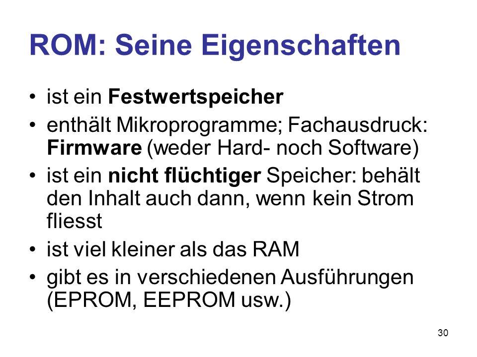 31 ROM: Das BIOS (1) Im ROM befindet sich das BIOS: Basic Input Output System; es besteht aus: –Selbsttest-Routinen –Urladeprogramm (auch Bootstrap genannt) –Steuerung von systemnahen Ein- und Ausgaberoutinen beim Arbeiten –Konfigurationsprogramm: enthält Ein- stellungen (Anzahl Laufwerke, Reihenfolge der Laufwerke beim Booten)