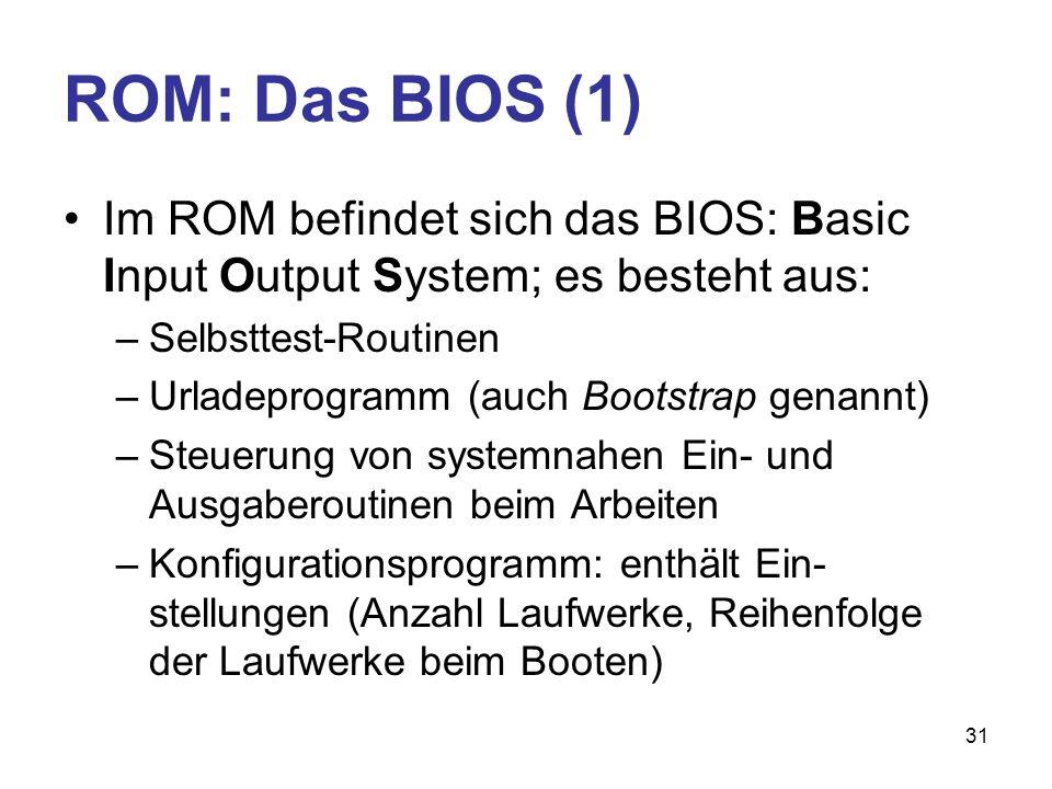 31 ROM: Das BIOS (1) Im ROM befindet sich das BIOS: Basic Input Output System; es besteht aus: –Selbsttest-Routinen –Urladeprogramm (auch Bootstrap ge