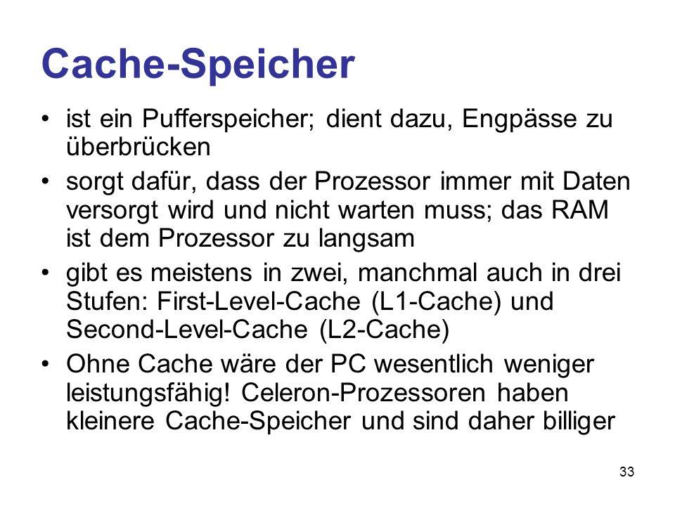 33 Cache-Speicher ist ein Pufferspeicher; dient dazu, Engpässe zu überbrücken sorgt dafür, dass der Prozessor immer mit Daten versorgt wird und nicht