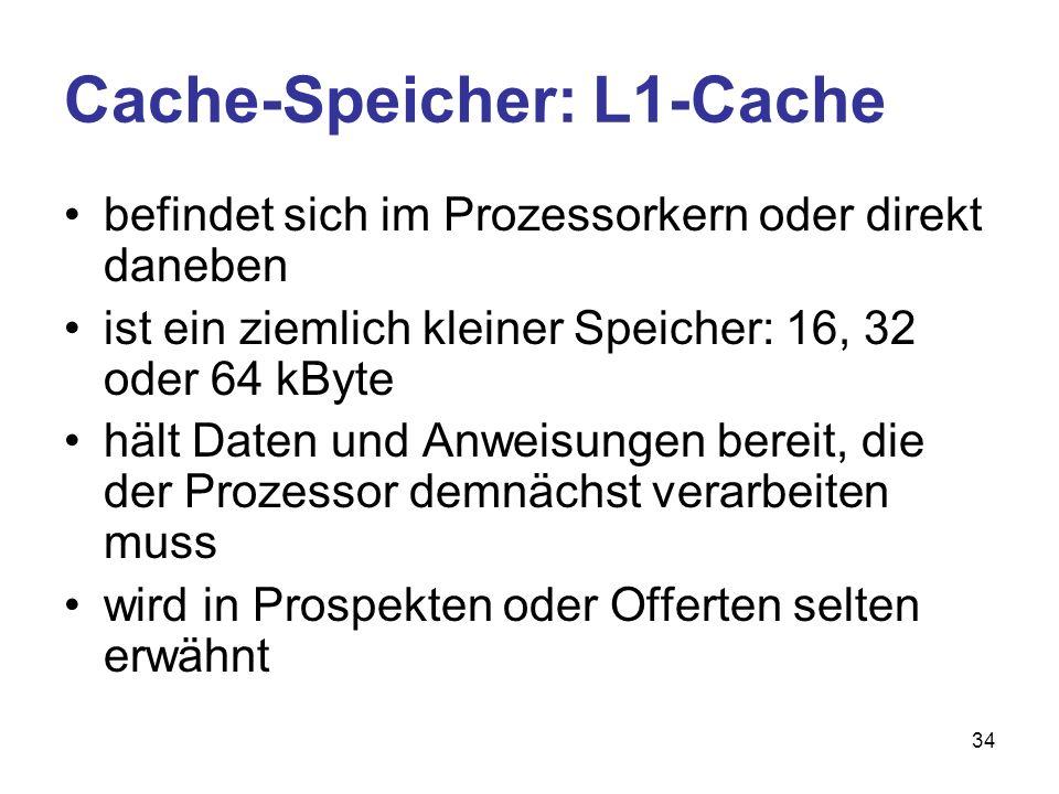 34 Cache-Speicher: L1-Cache befindet sich im Prozessorkern oder direkt daneben ist ein ziemlich kleiner Speicher: 16, 32 oder 64 kByte hält Daten und