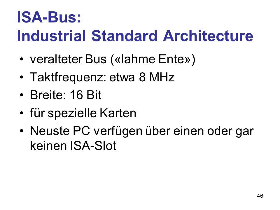 46 ISA-Bus: Industrial Standard Architecture veralteter Bus («lahme Ente») Taktfrequenz: etwa 8 MHz Breite: 16 Bit für spezielle Karten Neuste PC verf
