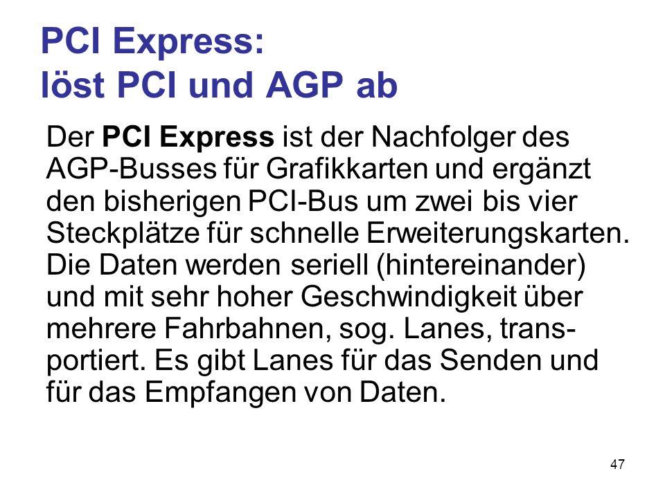 47 PCI Express: löst PCI und AGP ab Der PCI Express ist der Nachfolger des AGP-Busses für Grafikkarten und ergänzt den bisherigen PCI-Bus um zwei bis